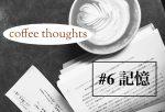 【coffee thoughts #6】記憶はいつも変化している?